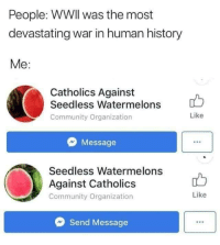 Catholics: People: WWIl was the most  devastating war in human history  Me:  Catholics Against  Seedless Watermelons  Community Organization  Like  Message  Seedless Watermelons  Against Catholics  Community Organization  Like  Send Message