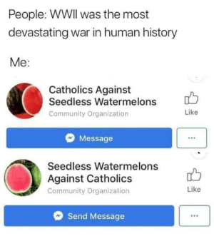 Many casualties are expected by exhaggerated_imagine MORE MEMES: People: WWIl was the most  devastating war in human history  Me:  Catholics Against  Seedless Watermelons  Community Organization  Like  Message  Seedless Watermelons  Against Catholics  Community Organization  Like  Send Message Many casualties are expected by exhaggerated_imagine MORE MEMES
