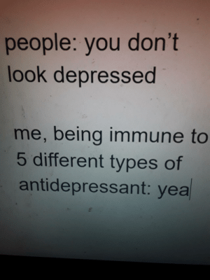 Irl, Me IRL, and You: people: you don't  look depressed  me, being immune to  5 different types of  antidepressant: yea Me_irl