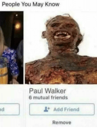 "Facebook, Friends, and Memes: People You May Know  Paul Walker  6 mutual friends  Add Friend  Remove <p>Any potential for Facebook friend memes? via /r/MemeEconomy <a href=""http://ift.tt/2tCJLzj"">http://ift.tt/2tCJLzj</a></p>"
