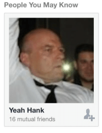 yeah: People You May Know  Yeah Hank  16 mutual friends