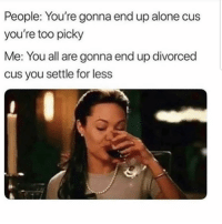 Being Alone, Latinos, and Memes: People: You're gonna end up alone cus  you're too picky  Me: You all are gonna end up divorced  cus you settle for les:s Agree? 🤔🤔🤔😂 🔥 Follow Us 👉 @latinoswithattitude 🔥 latinosbelike latinasbelike latinoproblems mexicansbelike mexican mexicanproblems hispanicsbelike hispanic hispanicproblems latina latinas latino latinos hispanicsbelike
