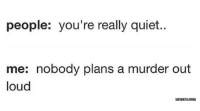 Quiet people.: people: you're really quiet.  me: nobody plans a murder out  loud  memes-com Quiet people.