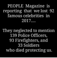 Memes, Police, and Soldiers: PEOPLEMagazine is  reporting that we lost 92  famous celebritiesin  2017  They neglected to mention  139 Police Officers,  93 Firefighters, and  33 Soldiers  who died protecting us. —————————————— Follow us! 🔥 @drunkamerica 🔥