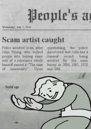 "Haha I can't believe people fell for th–, wait a minute: People's a  the  Wednesday, July 2, 2014  Scam artist caught  sdi  Police arrested scam artist questioning, the police  John Young, who ticked discovered that John has a  people into buying some  sort of a substance which arrested for the  Criminal  record, being  same  himself named it ""The elixir felony in 2004, 1965, 1923  of immortality""  Upon and 1866  hold up Haha I can't believe people fell for th–, wait a minute"