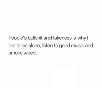 Being Alone, Memes, and Music: People's bullshit and fakeness is why l  like to be alone, listen to good music and  smoke weed