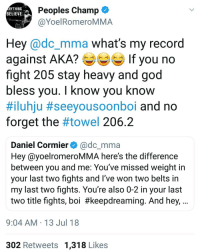 Boxing, God, and Memes: Peoples Champ  @YoelRomeroMMA  NYTHING  BELIEVE  Hey @dc_mma what's my record  against AKA? If you no  fight 205 stay heavy and god  bless you. I know you know  #iluhju #seeyousoonboi and no  forget the #towel 206.2  Daniel Cormier@dc_mma  Hey @yoelromeroMMA here's the difference  between you and me: You've missed weight in  your last two fights and l've won two belts in  my last two fights. You're also 0-2 in your last  two title fights, boi #keepdreaming. And hey,  9:04 AM 13 Jul 18  302 Retweets 1,318 Likes Out of all the random call outs n freak show shit, this is the most intriguing so far. If we just throwing the whole rankings away, give me THIS instead of Bork Lazer! ufc mma bellator wsof fight jj jiujitsu muaythai wrestling boxing kickboxing grappling funnymma ufcmeme mmamemes onefc warrior PrideFC prideneverdies
