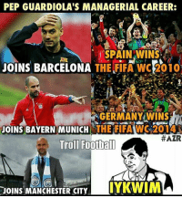 "Congratulations England for Winning the FIFA World Cup 2018! 😉: PEP GUARDIOLA'S MANAGERIAL CAREER:  ""SPAIN WTNSi  JOINS BARCELONA  THE FIFA WWC 2010  GERMANY WINS  JOINS BAYERN MUNICH  THE FIFA WC 2014  HAZR  Trol Football  IYKWIM  JOINS MANCHESTER CITY Congratulations England for Winning the FIFA World Cup 2018! 😉"