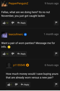 "Dank, Meme, and Money: PepperPenguinz  9 hours ago  Fellas, what are we doing here? Its no nut  November, you just got caught lackin  Reply  tearzofmerc  1 month ago  Want a pair of worn panties? Message me for  info  10Reply  p1155549  6 hours ago  How much money would I save buying yours  that are already worn versus a new pair?  1Reply <p>I like to rely on 🅱orn🅱ub for a gug giggle via /r/dank_meme <a href=""http://ift.tt/2zf43TA"">http://ift.tt/2zf43TA</a></p>"