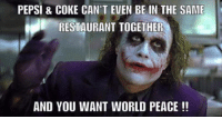 -Jim: PEPSI & COKE CAN'T EVEN BE IN THE SAME  RESTAURANT TOGETHER  AND YOU WANT WORLD PEACE -Jim