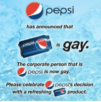 This is big news for @pepsi ❤️: pepsi  has announced that  pepsi  gay.  IS  The Corporate person that IS  pepsi is now gay.  Please celebrate  pepsi's decision  with a refreshing A product. This is big news for @pepsi ❤️