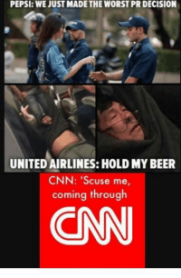 united airlines: PEPSI: WE JUST MADE THE WORST PR DECISION  UNITED AIRLINES: HOLD MY BEER  CNN: 'Scuse me,  coming through  CN