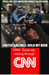 "<p>More 🅱NN (by Sabertoothpanda_ ) via /r/dank_meme <a href=""http://ift.tt/2tQPEJH"">http://ift.tt/2tQPEJH</a></p>: PEPSI: WE JUST MADE THE WORST PR DECISION  UNITED AIRLINES: HOLD MY BEER  CNN: 'Scuse me  coming through  CAN <p>More 🅱NN (by Sabertoothpanda_ ) via /r/dank_meme <a href=""http://ift.tt/2tQPEJH"">http://ift.tt/2tQPEJH</a></p>"