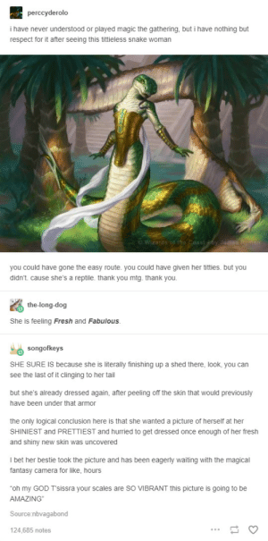 Fresh, God, and I Bet: perccyderolo  i have never understood or played magic the gathering, but i have nothing but  respect for it after seeing this tittieless snake woman  C Wizatds  you could have gone the easy route. you could have given her titties. but you  didn't. cause she's a reptile. thank you mtg. thank you.  the-long-dog  She is feeling Fresh and Fabulous.  songofkeys  SHE SURE IS because she is literally finishing up a shed there, look, you can  see the last of it clinging to her tail  but she's already dressed again, after peeling off the skin that would previously  have been under that armor  the only logical conclusion here is that she wanted a picture of herself at her  SHINIEST and PRETTIEST and hurried to get dressed once enough of her fresh  and shiny new skin was uncovered  I bet her bestie took the picture and has been eagerly waiting with the magical  fantasy camera for like, hours  oh my GOD T'sissra your scales are so VIBRANT this picture is going to be  AMAZING  Source nbvagabond  124,685 notes Tittieless snake
