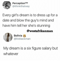 Girls, Memes, and Date: PerceptionTM  @ithinkthatway  Every girl's dream is to dress up for a  date and blow the guy's mind and  have him tell her she's stunning  @westafrikanman  Bolivia  @livblackman  My dream is a six figure salary but  whatever What is your dream ? Stop sleeping on the wrong side of the bed 😂😂 back2sender