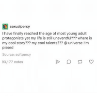 I feel this ● - - { Books Fandoms Percyjackson Pjo Harrypotter Hp Reading Supernatural Deanwinchester Samwinchester Castiel Starwars Lukeskywalker Hermionegranger Ronweasley}: percy  sexual I have finally reached the age of most young adult  protagonists yet my life is still uneventful??? where is  my cool story??? my cool talents??? universe l'm  pissed  Source: softpercy  93,177 notes I feel this ● - - { Books Fandoms Percyjackson Pjo Harrypotter Hp Reading Supernatural Deanwinchester Samwinchester Castiel Starwars Lukeskywalker Hermionegranger Ronweasley}