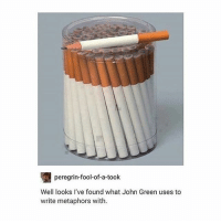 Food, Funny, and Lol: peregrin-fool-of-a-took  Well looks I've found what John Green uses to  write metaphors with. I love TFIOS -Joel 𓅓 ♛ 𓅓 ♛ 𓅓 ♛ tumblrtextpost tumblrposts textpost tumblr shrek followforfollow follow posts like funnythings 😂 same funny haha loltumblr lol relatable noticemehdaddy rarepepe funnythings spamforspam funnytextposts love meme funnystuff pepe food spam followme lol
