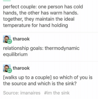 Thermodynamics: perfect couple: one person has cold  hands, the other has warm hands.  together, they maintain the ideal  temperature for hand holding  tharook  relationship goals: thermodynamic  equilibrium  tharook  [walks up to a couple] so which of you is  the source and which is the sink?  Source: imanaires Him the sink
