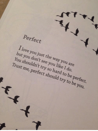 Love, I Love You, and You: Perfect  I love you just the way you are  but you don't see you like I do.  You shouldn't try so hard to be perfect.  Trust me, perfect should try to be you.  -F