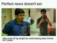 """Dank, Meme, and News: Perfect news doesn't exi  Man loses 24 kg weight by masturbating daily 6 times  for 5 years <p>Pro tips! via /r/dank_meme <a href=""""https://ift.tt/2Gx8mbu"""">https://ift.tt/2Gx8mbu</a></p>"""