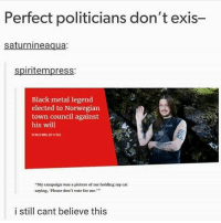 "Cats, Memes, and Black: Perfect politicians don't exis-  saturnineaqua:  spiritempress:  Black metal legend  elected to Norwegian  town council against  his will  ""My campaign was a picture of me holding my cat  saying, 'Please don't vote for me.""  10  i still cant believe this i made lasagna today it's so good"