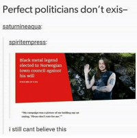 "Memes, Black, and Norwegian: Perfect politicians don't exis-  saturnineaqua:  spiritempress:  Black metal legend  elected to Norwegian  town council against  his will  ""My campaign was a picture of me holding my cat  saying. Please don't vote for me.  i still cant believe this Okay but what's his platform someone fill me in"