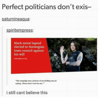 "Ironic, Black, and Norwegian: Perfect politicians don't exis-  saturnineaqua:  spiritempress:  Black metal legend  elected to Norwegian  town council against  his will  ""My campaign was a picture of me holding my cat  saying, 'Please don't vote for me.  9  i still cant believe this"
