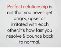 Relationships, Angry, and Never: Perfect relationship is  not that you never get  angry, upset or  irritated with each  other,It's how fast you  resolve & bounce back  to normal
