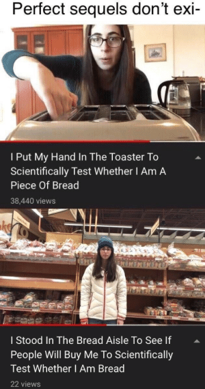 Test, Bread, and Will: Perfect sequels don't exi-  I Put My Hand In The Toaster To  Scientifically Test Whether I Am A  Piece Of Bread  38,440 views  ty  MENENETU  I Stood In The Bread Aisle To See If  People Will Buy Me To Scientifically  Test Whether I Am Bread  22 views