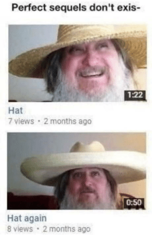 Spanish, Hat, and Months: Perfect sequels don't exis-  1:22  Hat  7 views 2 months ago  0:50  Hat again  8 views 2 months ago Everyone expects the spanish inquosition but noone expects the perfect sequel