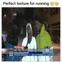 Funny, News, and Live: Perfect texture for running  LIVE  WEATHER ALER  METRO WEATHER  6:13 25  CO MORE SNOW EXPECTED  NTS ARE CANCELED UNIV.OF PHOENIX ALL CAMPUSES CLOSED  NEWS Classic 😂💀😂 HoodClips