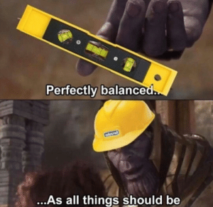 All, Balance, and  Things: Perfectly balanced  ..As all things should be Balance
