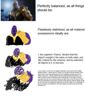 The Organism Thanos: Perfectly balanced, as all things  should be.  Flawlessly stabilized, as all material  possessions ideally are.  I, the organism Thanos, declare that this  object's weight is the same on both sides, just  like I intend for the universe, and by extension  all objects in it, to become.  In our culture, it is the norm to assign individuals a name upon birth to better  identify oneself. I, whose name is Thanos, am the last surviving member of the  planet Titan, which was destroyed due to its inhabitants consuming all of its  natural resources. I hereby observe that this physical object that exists in our  realm is able to remain motionless even when placed on my finger so that an  equivalent amount of its volume extends out either side, since the mass of both  sides are equivalent to each other, and this is the way the universe ideally should  be, its resources and population balanced just like this object in my phalanges, to  ensure long-term survivability for the other organisms performing normal body  functions in it. The Organism Thanos