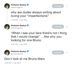 "perfume: Perfume Genius  @perfumegenius  Following  why are dudes always writing about  loving your ""imperfections""  2:20 PM-5 Jan 2019   Perfume Genius  @perfumegenius  Following  ""When I see your face there's not I thing  that I would change"" ....like why you  looking for one Bruno  12:25 PM-5 Jan 2019   Perfume Genius  @perfumegenius  Following  Don't look at me Bruno Mars  12:26 PM-5 Jan 2019"