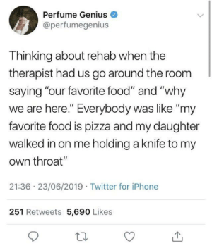 "Road to recovery: Perfume Genius  @perfumegenius  Thinking about rehab when the  therapist had us go around the room  saying ""our favorite food"" and ""why  we are here."" Everybody was like ""my  favorite food is pizza and my daughter  walked in on me holding a knife to my  own throat""  21:36 23/06/2019 Twitter for iPhone  251 Retweets 5,690 Likes  1 Road to recovery"