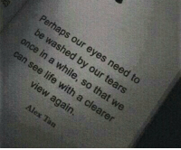 Life, Can, and Tears: Perhaps  eyes need to  oy our tears  ewashed b  n a while, s  that we  can see life  with  again  a clearer  view
