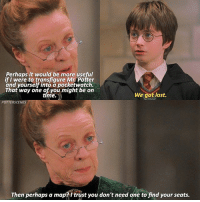 [ PhilosophersStone – 2017] — Q: Are you always early, on time or always late?: Perhaps it would be more useful  if I were to transfiqure Mr. Potter  and yourself into a pocketwatch.  That way one of you might be on  time.  We got lost.  POTTERSCEN  Then perhaps a map?itrust you don't need one to find your seats. [ PhilosophersStone – 2017] — Q: Are you always early, on time or always late?