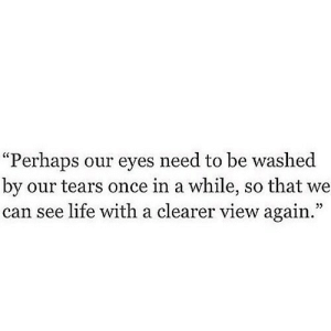 "https://iglovequotes.net/: ""Perhaps our eyes need to be washed  by our tears once in a while, so that we  can see life with a clearer view again."" https://iglovequotes.net/"