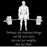 True, Lift, and Feels: Perhaps the heaviest things  we lift and carry  are not our weights,  but our feels. True that 😢