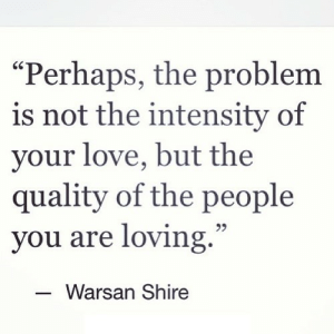 "Love, Net, and Shire: ""Perhaps, the problem  is not the intensity of  your love, but the  quality of the people  you are loving.""  Warsan Shire https://iglovequotes.net/"