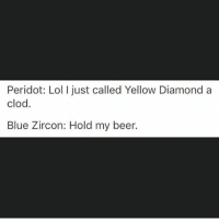 Bae, Beer, and Lmao: Peridot: Lol I just called Yellow Diamond a  clod.  Blue Zircon: Hold my beer. *****IMPORTANT***** (Some dirty self promotion lmao) Hey you! Yes you. Are you interested in reading lapidot fanfictions? Well lucky for you I'm writing one! It is on wattpad, my wattpad is _lxpidot_bae_ and the link is in my bio if you are interested in reading my fanfictions :) yeah. Bye now 👋