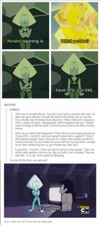"Disappointed, Life, and Taken: Peridot reporting in.  Which peridot?  Fuh  Facet-2F5L, Cut-5XG.  That was no simple slip up You don't just make a mistake like that, not  after having to identity yourself like that for the better part of your life  You actually see her being taken aback by Yellow Diamond  She's caught off guard, disappointed Sheld forgotten that just Peridot  wasnt enough to tell her apart She'd become used to the idea of being  When do you think that happened? When did she stop seeing herself as  ""Facet-2F5L Cut 5XG and start being Perlidot with a capital P? Was it  after being stranded, due to the lack of contact with another peridot for  months on end? Or was it after the truce with the Crystal Gems, brought  on by them addressing her as just Perdot day after day?  Facet 2F5L Cut-5XG. That's all she ll ever be to  Homeworld. That's all  all the other peridots will ever be, But on Earth, she is Peridot. The one  and only. In a way, that's gotta be liberating  You got all this from one episode?  Its subtext.  dont u teat me m8 know how to make gfs"