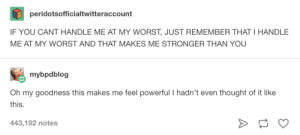Powerful, Thought, and Remember: peridotsofficialtwitteraccount  IF YOU CANT HANDLE ME AT MY WORST, JUST REMEMBER THAT I HANDLE  ME AT MY WORST AND THAT MAKES ME STRONGER THAN YOU  mybpdblog  Oh my goodness this makes me feel powerful I hadn't even thought of it like  this.  443,192 notes Im more powerful than any of you fools.