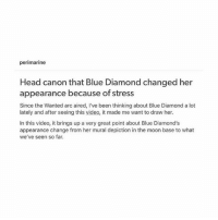perimarine  Head canon that Blue Diamond changed her  appearance because of stress  Since the Wanted arc aired, I've been thinking about Blue Diamond a lot  lately and after seeing this video, it made me want to draw her.  In this video, it brings up a very great point about Blue Diamond's  appearance change from her mural depiction in the moon base to what  we've seen so far. AAAH this is so pretty . Credit: perimarine