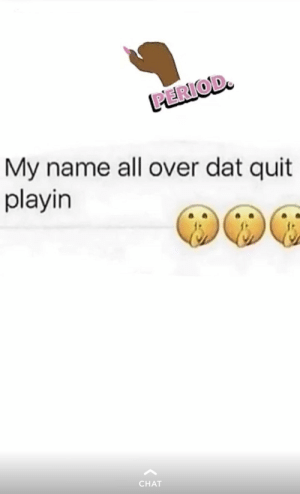 Period, Chat, and Name: PERIOD  My name all over dat quit  playin  CHAT