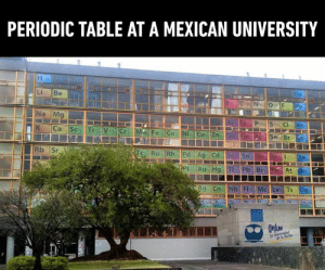 I would tell you a chemistry joke… …but all the good ones Argon.: PERIODIC TABLE AT A MEXICAN UNIVERSITY  Li Be  Na Mg  Se Br I would tell you a chemistry joke… …but all the good ones Argon.