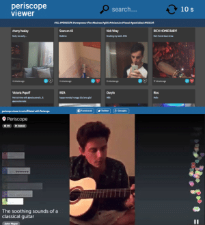 meme-mage:        Periscope Viewer  - Broadcast live streams about anything using their mobile devices. We  recently launched the viewer site a week back and we absolutely feel we  have the most superior product compared to our competitors. Some of the  features we have added to our slick user interface is a sorted listing  of broadcasts by the TOP Periscopers. These broadcasters are the most  engaging and frequently have hundreds if not a thousand users at a time.  We also have added flexible search capabilities and have also provided a  bank of the most popular hashtags that broadcasters have used. This  gives the users many options for browsing live stream content.Please take a look at our site Periscopeviewer.com and experience it for yourself! : periscope  viewer  10 s  search...  #ALL #PERISCOPE #entrepreneur #live #Business #gd50 #VerizonLive #Hawaii #gratefuldead #NASCAR  Nick Wray  cherry healey  RICH HOMIE BABY!  Scars on 45  Rich Homie Quan Livea  Early, too early.  Brushing my teeth. AMA  Bedtime  4 minutes ago  4 minutes ago  8 minutes ago  17 minutes ago  136  Victoria Popoff  Rios  Ouryln  IRZA  Hot tub time with øjessicaarevalo_ &  happy monday! nunggu lala lama gila!  Hello  НВА  @aaronshumake  8. Google+  f Facebook  periscope viewer is not affiliated with Periscope  Twitter   O Periscope  Drerry Dad ass  ons  The soothing sounds of a  classical guitar  John Mayer meme-mage:        Periscope Viewer  - Broadcast live streams about anything using their mobile devices. We  recently launched the viewer site a week back and we absolutely feel we  have the most superior product compared to our competitors. Some of the  features we have added to our slick user interface is a sorted listing  of broadcasts by the TOP Periscopers. These broadcasters are the most  engaging and frequently have hundreds if not a thousand users at a time.  We also have added flexible search capabilities and have also provided a  bank of the most popular hashtags that broadcaster