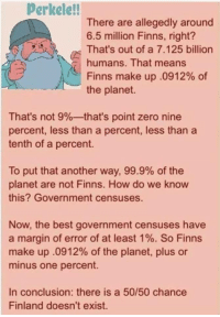 Zero, Best, and Government: Perkele!!  There are allegedly around  6.5 million Finns, right?  That's out of a 7.125 billion  humans. That means  Finns make up .0912% of  the planet.  That's not 9%--that's point zero nine  percent, less than a percent, less than a  tenth of a percent.  To put that another way, 99.9% of the  planet are not Finns. How do we know  this? Government censuses.  Now, the best government censuses have  a margin of error of at least 1%. So Finns  make up .0912% of the planet, plus or  minus one percent.  In conclusion: there is a 50/50 chance  Finland doesn't exist.