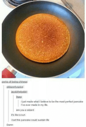 Life, Chinese, and Sun: perks-of-beina-chinese:  oidsportyspice:  jacobtheloofah:  I just made what I believe to be the most perfect pancake  I've ever made in my life.  are you a wizard  it's like a sun  ibet this pancake could sustain life  Damn Perfect pancake