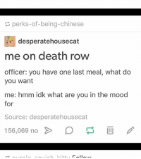 sourcing: perks-of-being-chinese  A desperatehousecat  me on death row  officer: you have one last meal, what do  you want  me: hmm idk what are you in the mood  for  Source: desperatehousecat  156,069 no  II